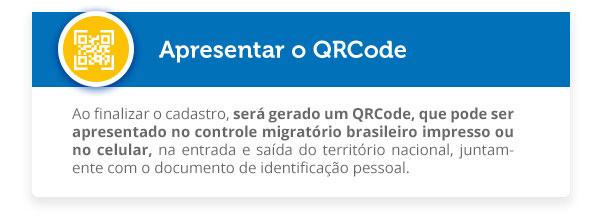 Ao finalizar o cadastro, será gerado um QRCode, que pode ser apresentado no controle migratório brasileiro impresso ou no celular, na entrada e saída do território nacional, juntamente com o documento de identificação pessoal.